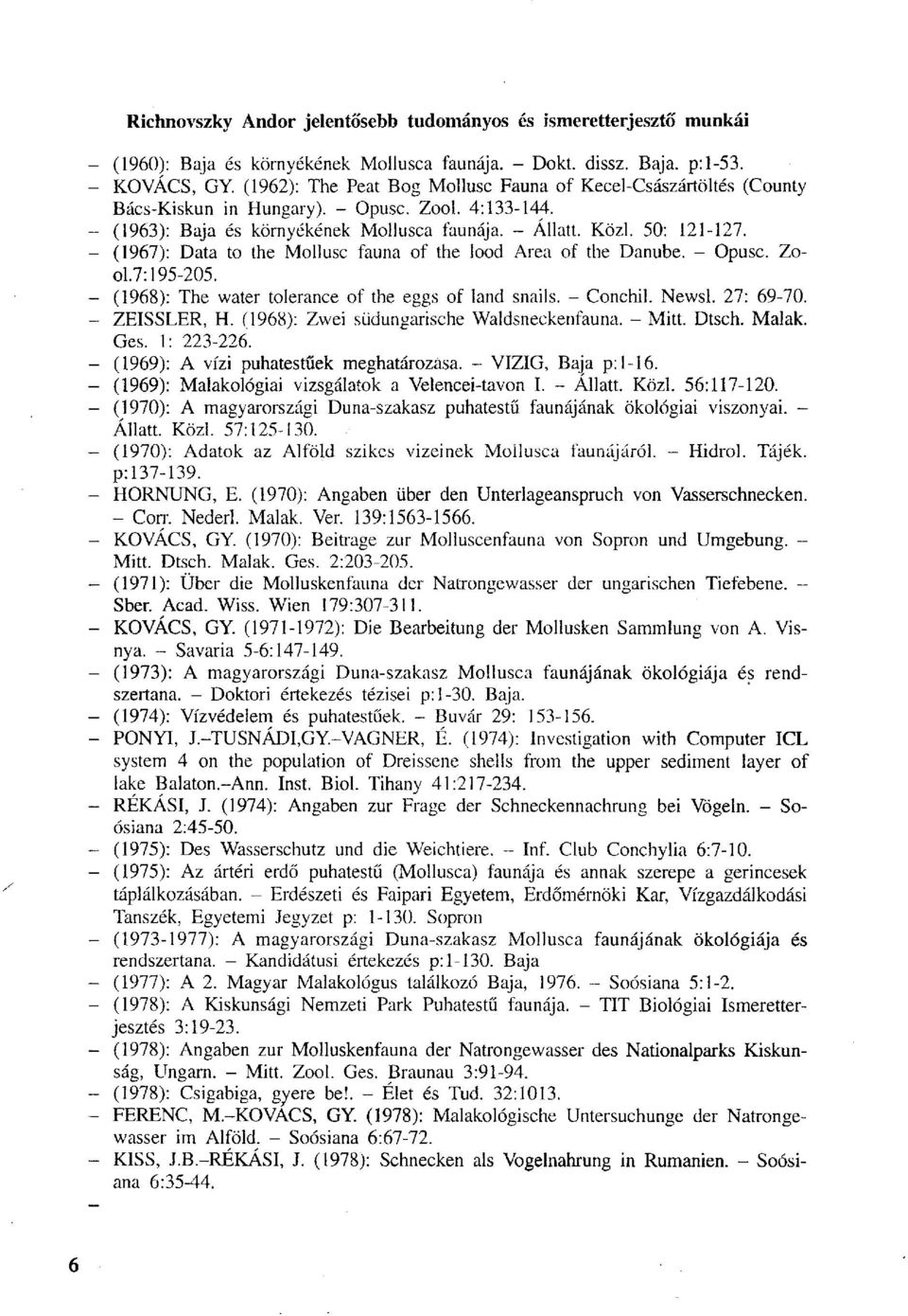 (1967) : Data to the Mollusc fauna of the lood Area of the Danube. - Opusc. Zool.7:195-205. (1968) : The water tolerance of the eggs of land snails. - Conchil. Newsl. 27: 69-70. ZEISSLER, H.