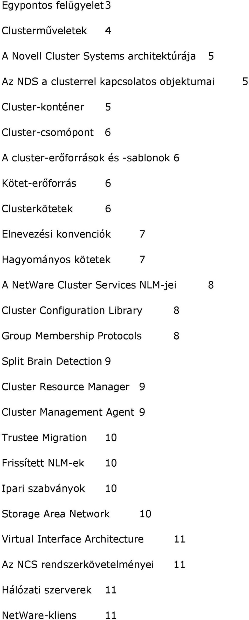 Services NLM-jei 8 Cluster Configuration Library 8 Group Membership Protocols 8 Split Brain Detection 9 Cluster Resource Manager 9 Cluster Management Agent 9