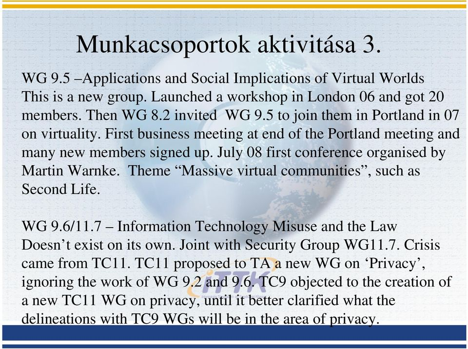 Theme Massive virtual communities, such as Second Life. WG 9.6/11.7 Information Technology Misuse and the Law Doesn t exist on its own. Joint with Security Group WG11.7. Crisis came from TC11.