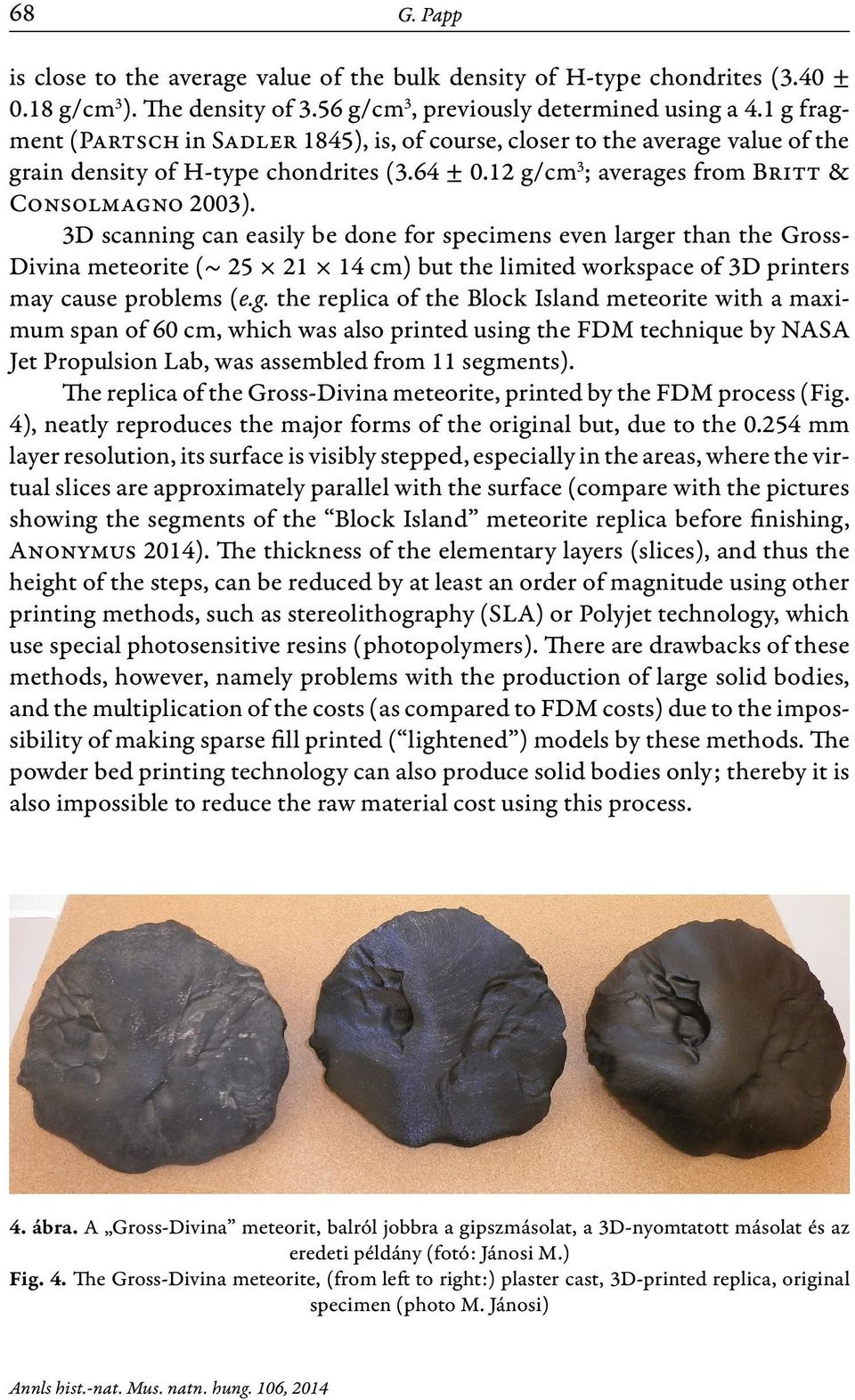 3D scanning can easily be done for specimens even larger than the Gross- Divina meteorite (~ 25 21 14 cm) but the limited workspace of 3D printers may cause problems (e.g. the replica of the Block Island meteorite with a maximum span of 60 cm, which was also printed using the FDM technique by NASA Jet Propulsion Lab, was assembled from 11 segments).