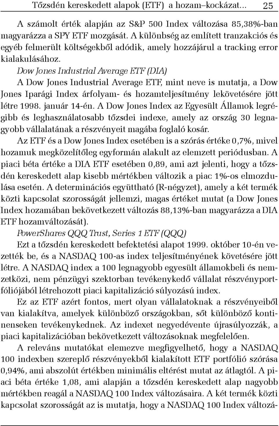Dow Jones Industrial Average ETF (DIA) A Dow Jones Industrial Average ETF, mint neve is mutatja, a Dow Jones Iparági Index árfolyam- és hozamteljesítmény lekövetésére jött létre 1998. január 14-én.