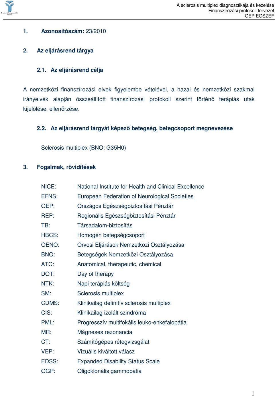 Fogalmak, rövidítések NICE: EFNS: OEP: REP: TB: HBCS: OENO: BNO: ATC: DOT: NTK: SM: CDMS: CIS: PML: MR: CT: VEP: EDSS: OGP: National Institute for Health and Clinical Excellence European Federation