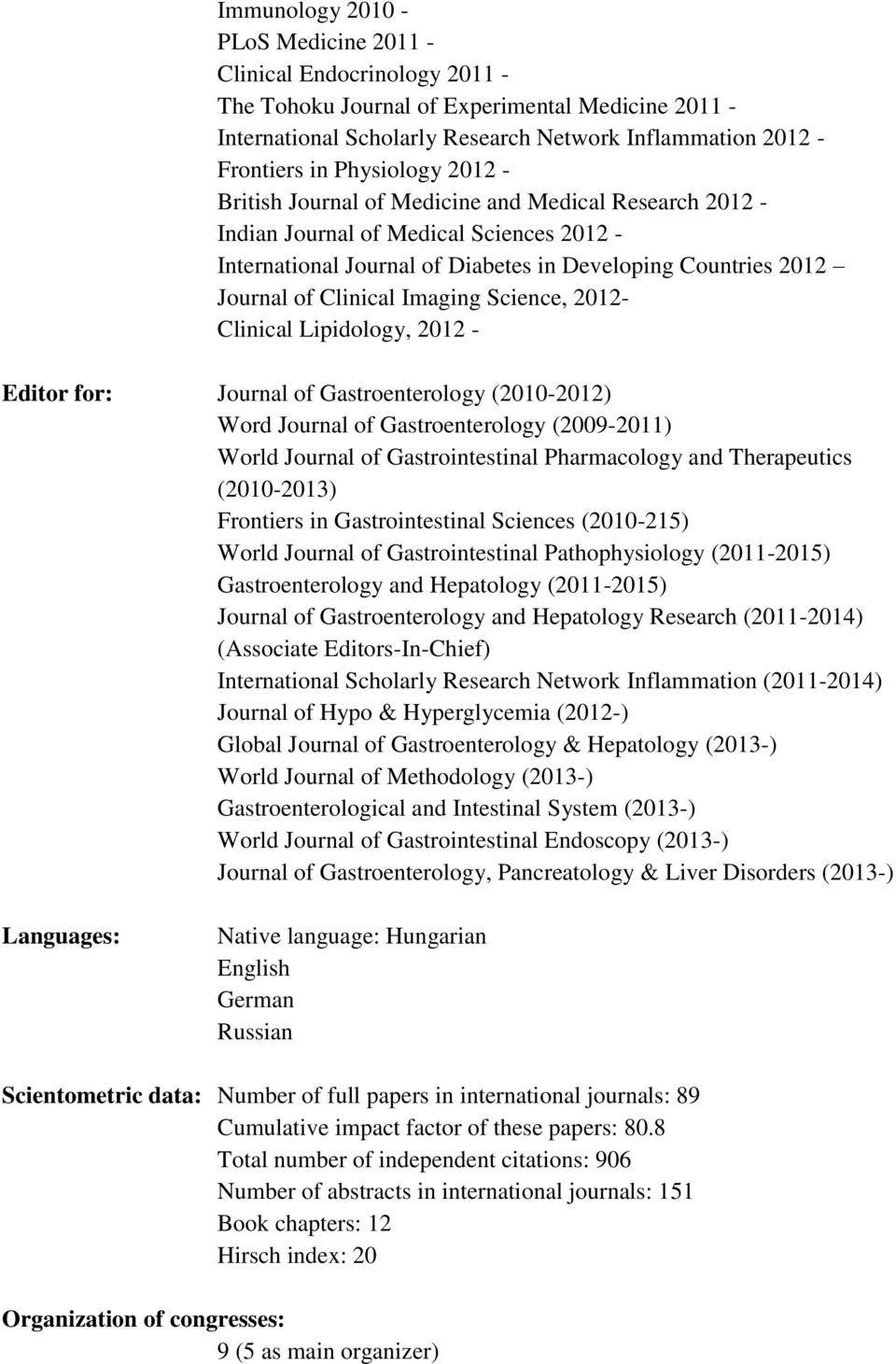 Imaging Science, 2012- Clinical Lipidology, 2012 - Editor for: Journal of Gastroenterology (2010-2012) Word Journal of Gastroenterology (2009-2011) World Journal of Gastrointestinal Pharmacology and