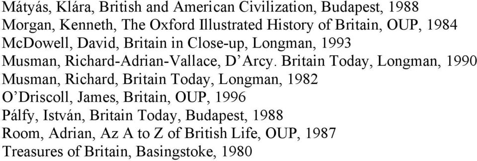 Britain Today, Longman, 1990 Musman, Richard, Britain Today, Longman, 1982 O Driscoll, James, Britain, OUP, 1996