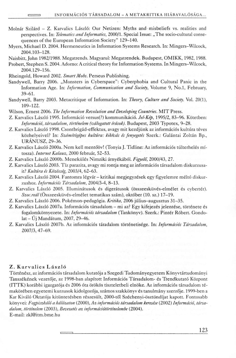 Naisbitt, John 1982/1988. Megatrends. Magyarul: Megatrendek. Budapest, OMIKK, 1982, 1988. Probert, Stephen S. 2004. Adorno: A critical theory for Information Systems. In Mingeis-Wilcock, 2004.129-156.