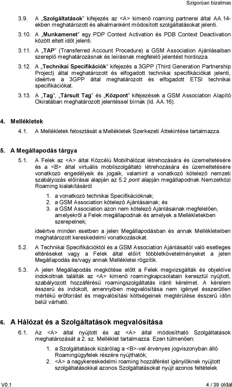 A TAP (Transferred Account Procedure) a GSM Association Ajánlásaiban szereplő meghatározásnak és leírásnak megfelelő jelentést hordozza. 3.12.