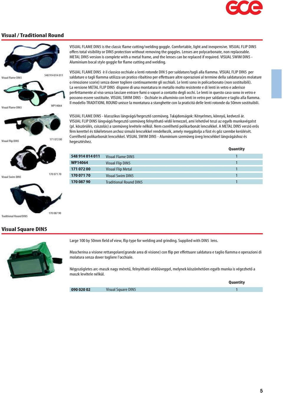 METAL DIN5 version is complete with a metal frame, and the lenses can be replaced if required. VISUAL SWIM DIN5 - Aluminium bocal style goggle for flame cutting and welding.