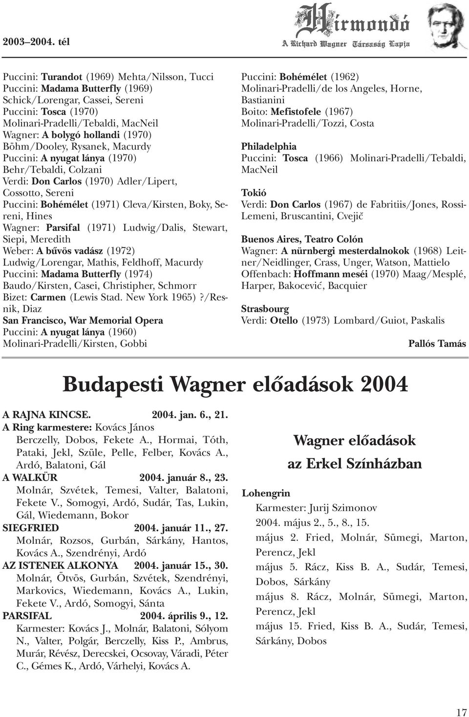 Sereni, Hines Wagner: Parsifal (1971) Ludwig/Dalis, Stewart, Siepi, Meredith Weber: A bûvös vadász (1972) Ludwig/Lorengar, Mathis, Feldhoff, Macurdy Puccini: Madama Butterfly (1974) Baudo/Kirsten,