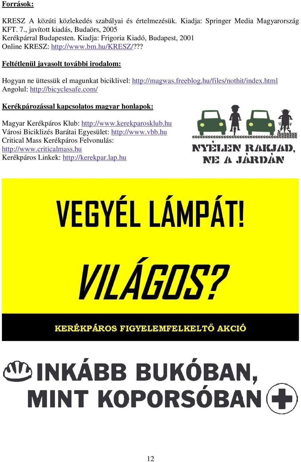 ?? Feltétlenül javasolt további irodalom: Hogyan ne üttessük el magunkat biciklivel: http://magwas.freeblog.hu/files/nothit/index.html Angolul: http://bicyclesafe.