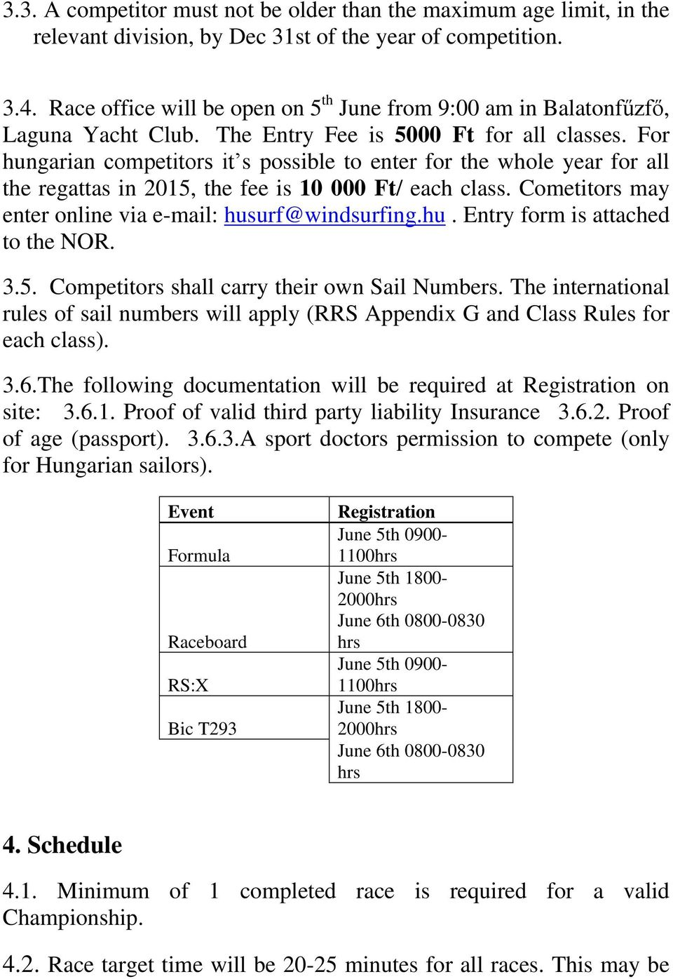 For hungarian competitors it s possible to enter for the whole year for all the regattas in 2015, the fee is 10 000 Ft/ each class. Cometitors may enter online via e-mail: husurf@windsurfing.hu. Entry form is attached to the NOR.