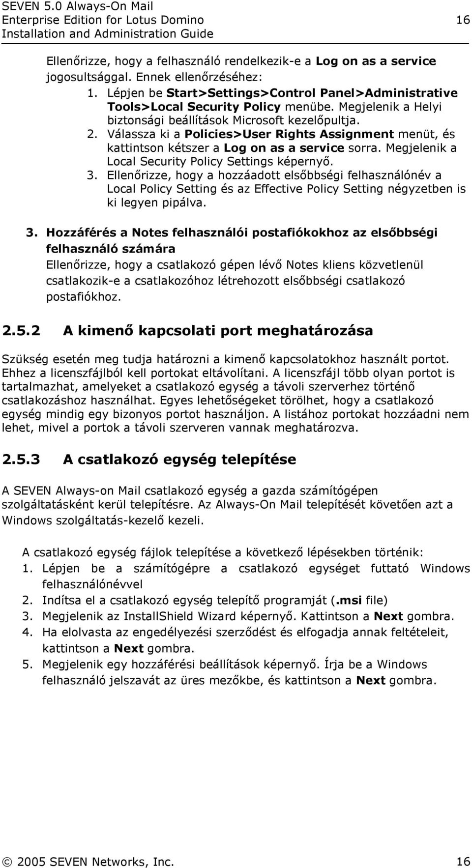 Válassza ki a Policies>User Rights Assignment menüt, és kattintson kétszer a Log on as a service sorra. Megjelenik a Local Security Policy Settings képernyő. 3.