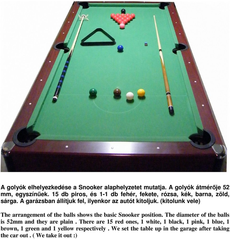 (kitolunk vele) The arrangement of the balls shows the basic Snooker position. The diameter of the balls is 52mm and they are plain.