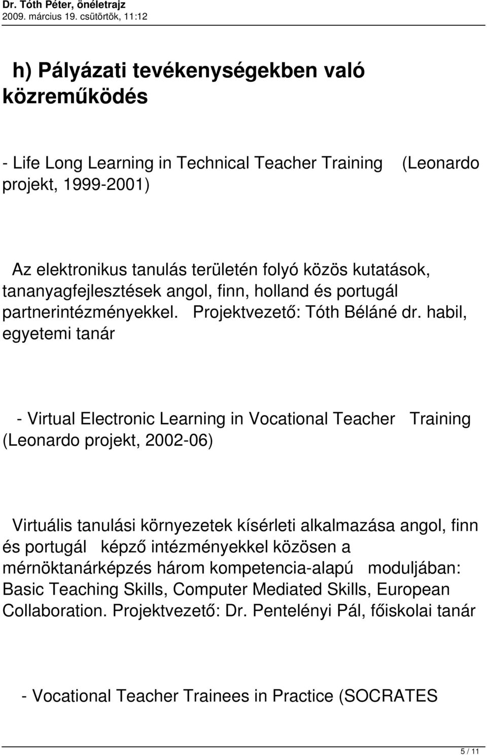 habil, egyetemi tanár - Virtual Electronic Learning in Vocational Teacher Training (Leonardo projekt, 2002-06) Virtuális tanulási környezetek kísérleti alkalmazása angol, finn és portugál