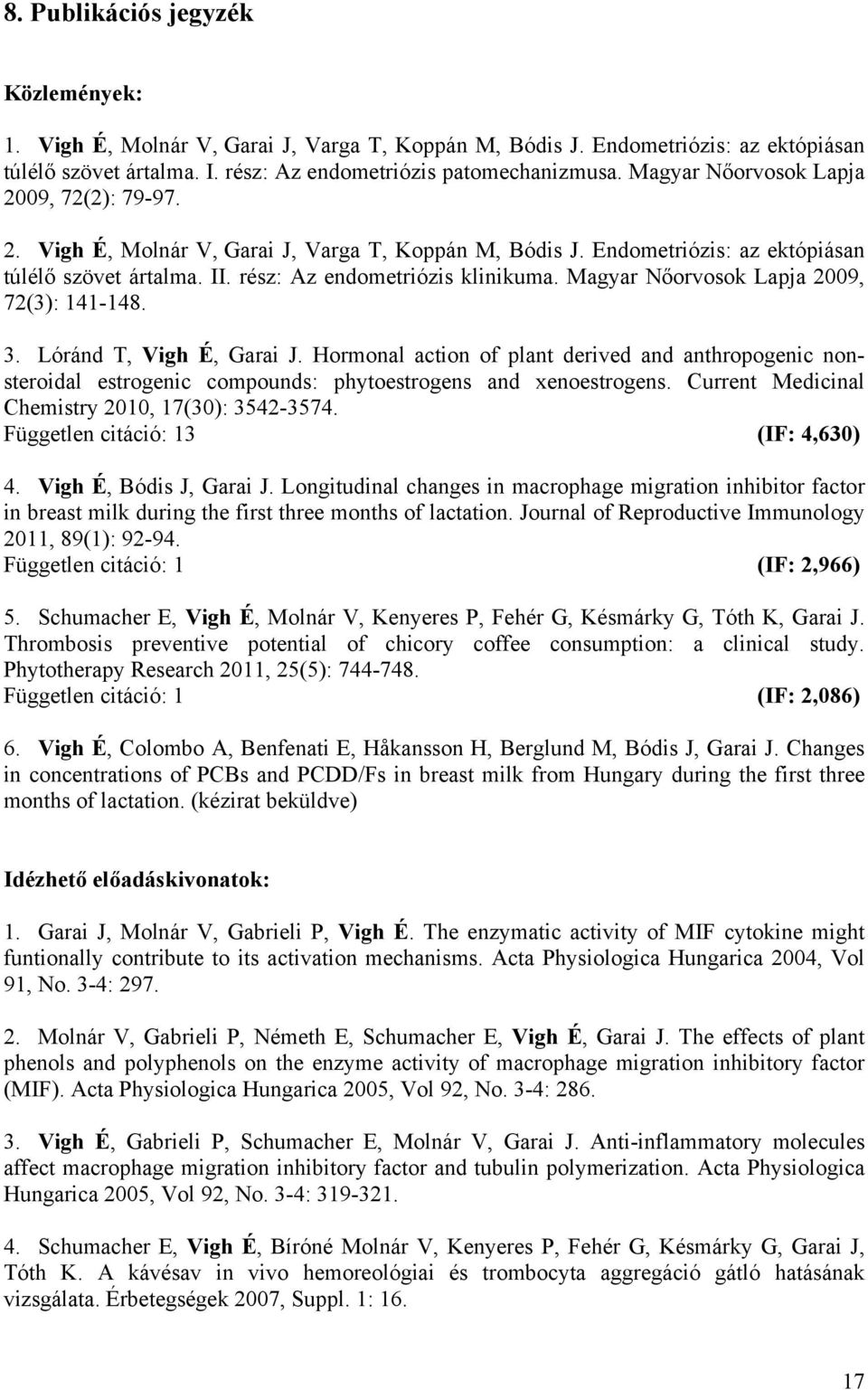 Magyar Nőorvosok Lapja 2009, 72(3): 141-148. 3. Lóránd T, Vigh É, Garai J. Hormonal action of plant derived and anthropogenic nonsteroidal estrogenic compounds: phytoestrogens and xenoestrogens.