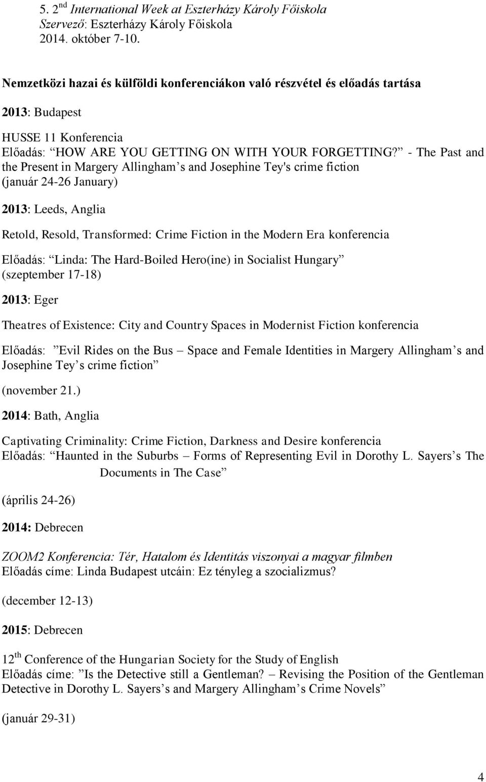 - The Past and the Present in Margery Allingham s and Josephine Tey's crime fiction (január 24-26 January) 2013: Leeds, Anglia Retold, Resold, Transformed: Crime Fiction in the Modern Era konferencia