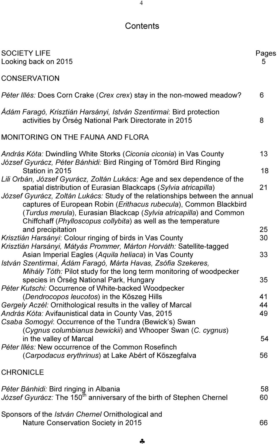 (Ciconia ciconia) in Vas County 13 József Gyurácz, Péter Bánhidi: Bird Ringing of Tömörd Bird Ringing Station in 2015 18 Lili Orbán, József Gyurácz, Zoltán Lukács: Age and sex dependence of the