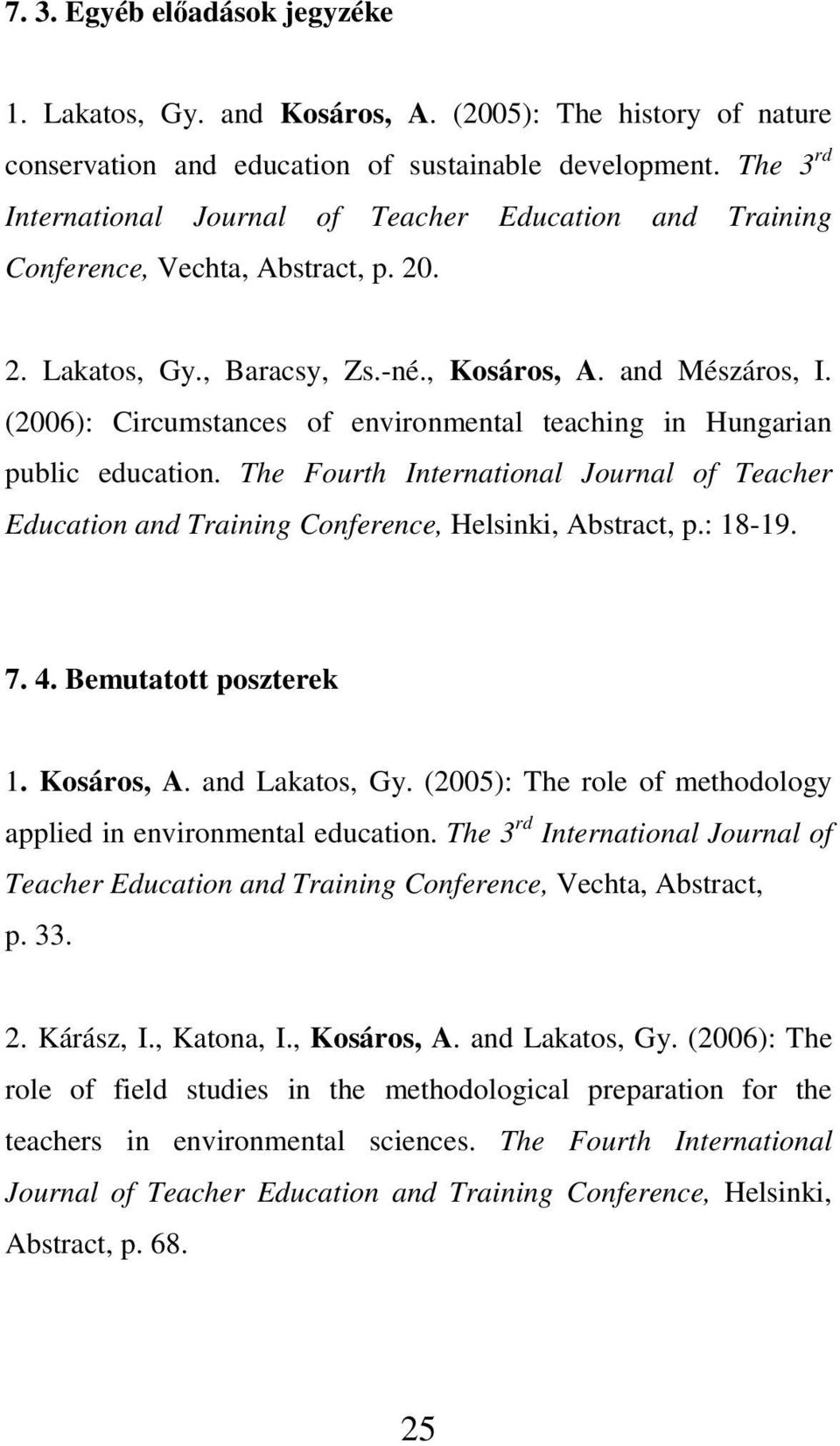 (2006): Circumstances of environmental teaching in Hungarian public education. The Fourth International Journal of Teacher Education and Training Conference, Helsinki, Abstract, p.: 18-19. 7. 4.
