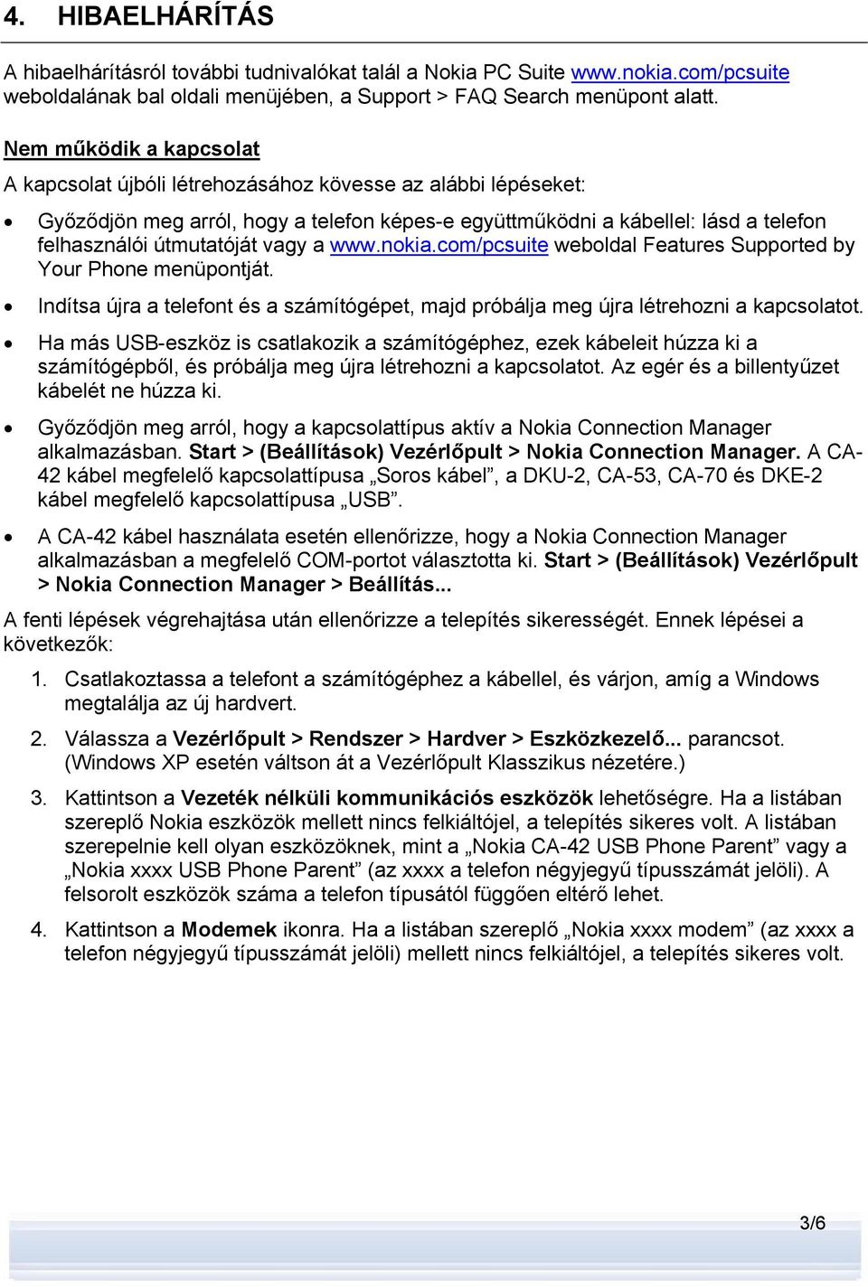 vagy a www.nokia.com/pcsuite weboldal Features Supported by Your Phone menüpontját. Indítsa újra a telefont és a számítógépet, majd próbálja meg újra létrehozni a kapcsolatot.