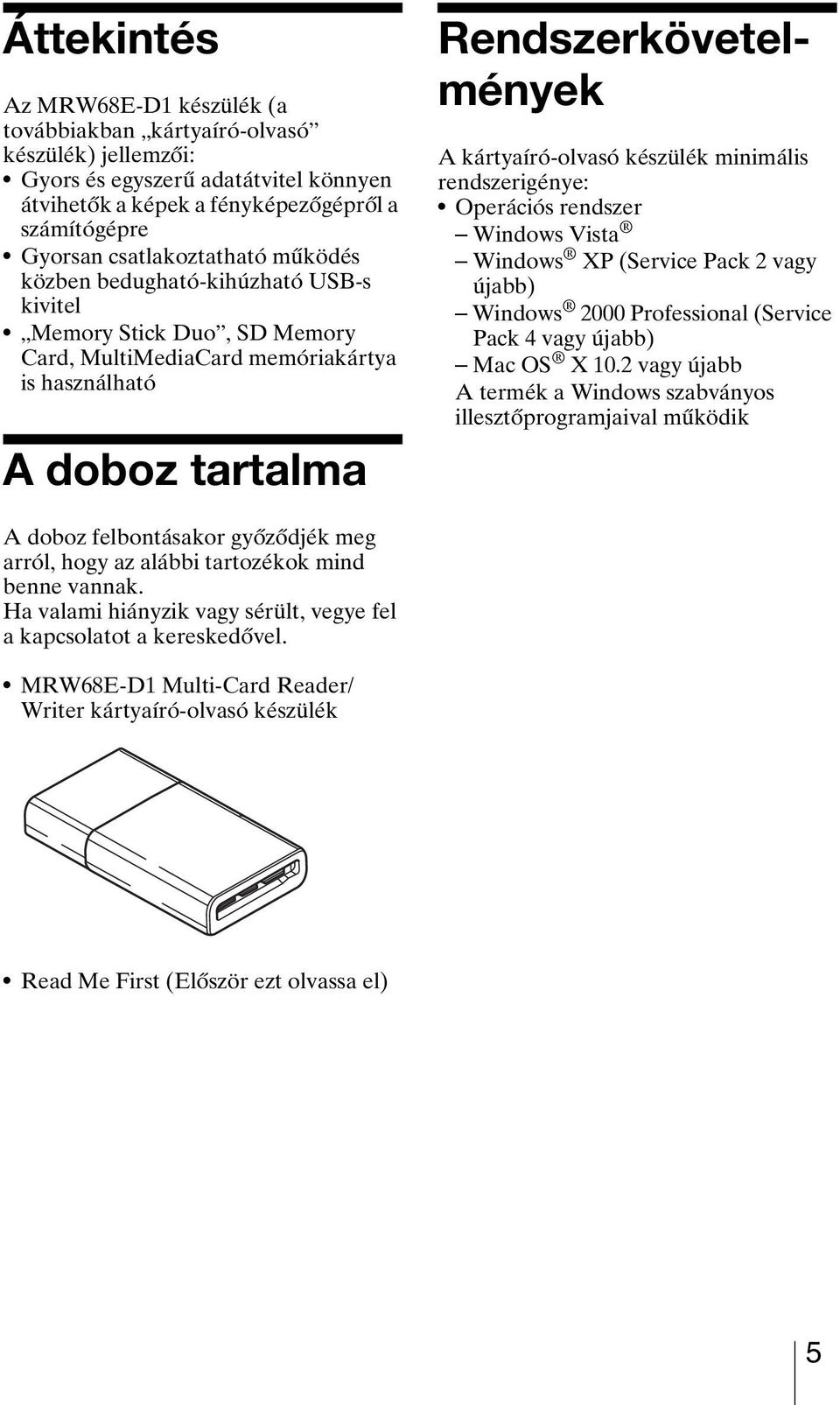 kártyaíró-olvasó készülék minimális rendszerigénye: Operációs rendszer Windows Vista Windows XP (Service Pack 2 vagy újabb) Windows 2000 Professional (Service Pack 4 vagy újabb) Mac OS X 10.