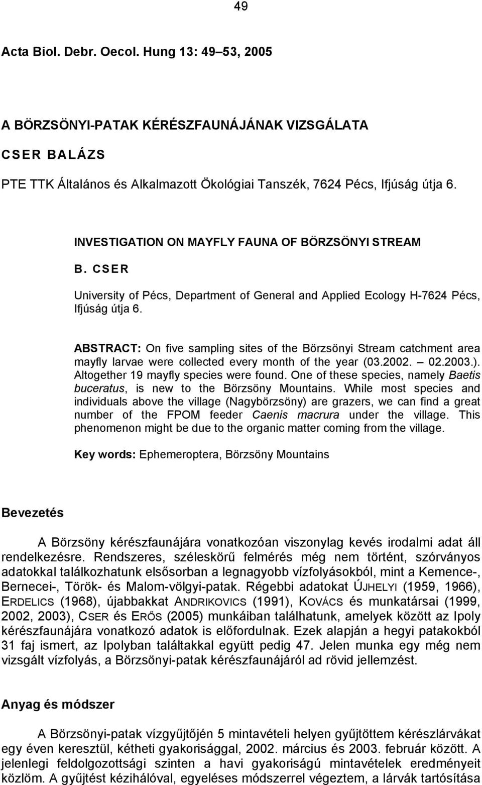 ABSTRACT: On five sampling sites of the Börzsönyi Stream catchment area mayfly larvae were collected every month of the year (03.2002. 02.2003.). Altogether 19 mayfly species were found.