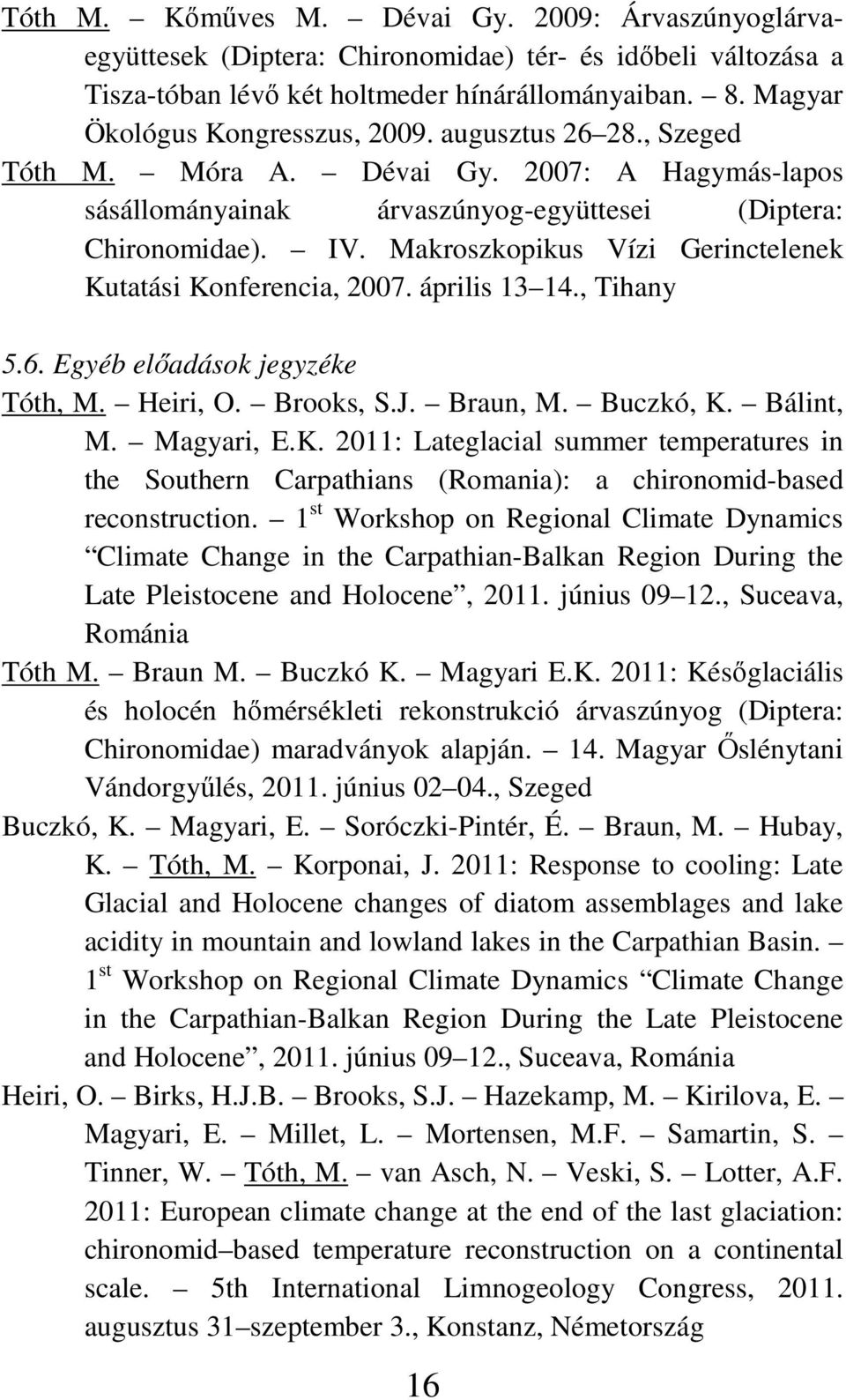 Makroszkopikus Vízi Gerinctelenek Kutatási Konferencia, 2007. április 13 14., Tihany 5.6. Egyéb elıadások jegyzéke Tóth, M. Heiri, O. Brooks, S.J. Braun, M. Buczkó, K. Bálint, M. Magyari, E.K. 2011: Lateglacial summer temperatures in the Southern Carpathians (Romania): a chironomid-based reconstruction.