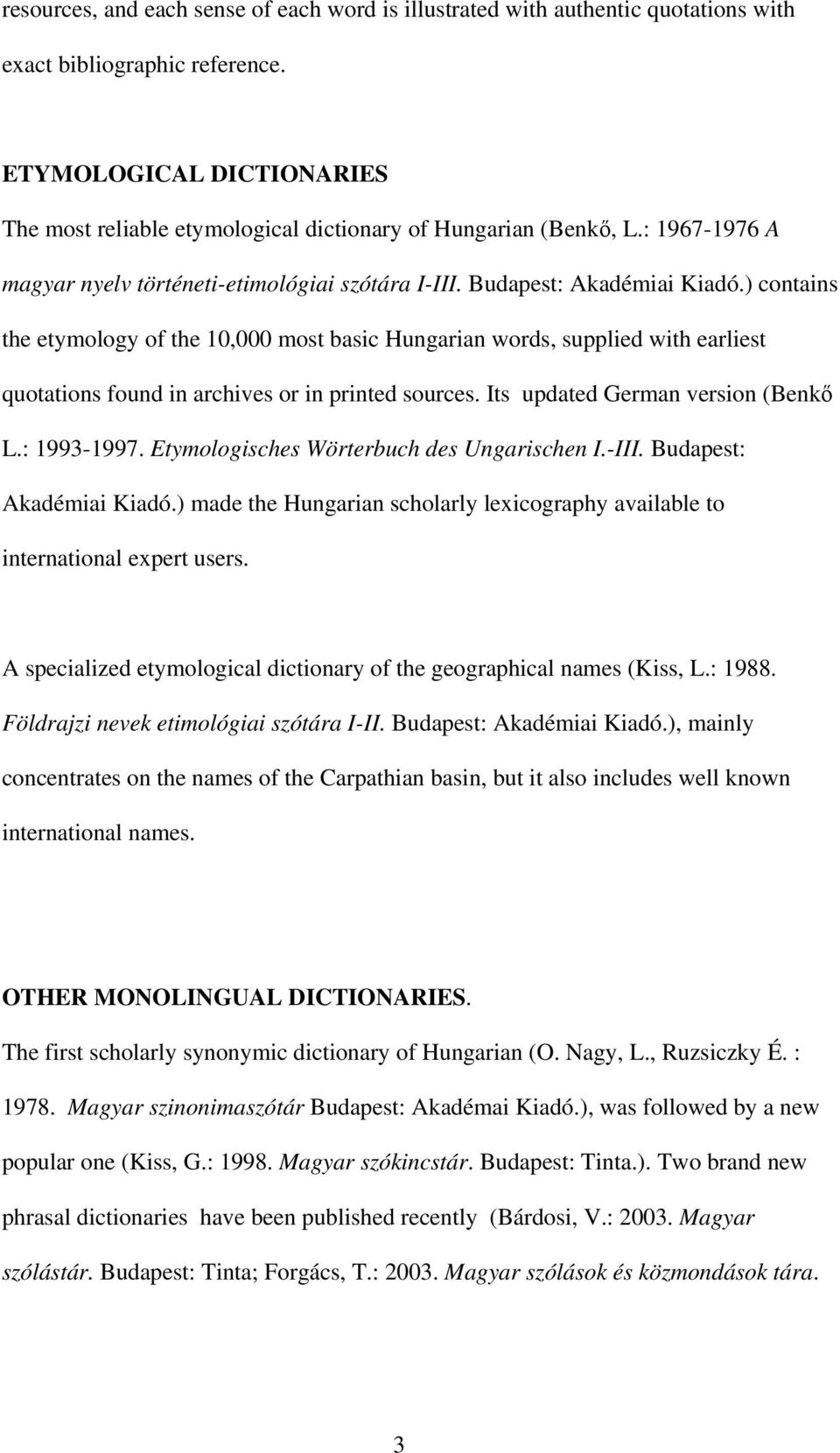 ) contains the etymology of the 10,000 most basic Hungarian words, supplied with earliest quotations found in archives or in printed sources. Its updated German version (Benkő L.: 1993-1997.