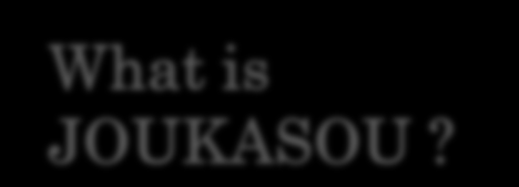 Proposition What is JOUKASOU?