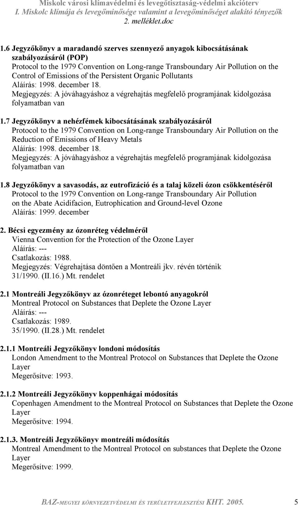 7 Jegyzőkönyv a nehézfémek kibocsátásának szabályozásáról Protocol to the 1979 Convention on Long-range Transboundary Air Pollution on the Reduction of Emissions of Heavy Metals Aláírás: 1998.