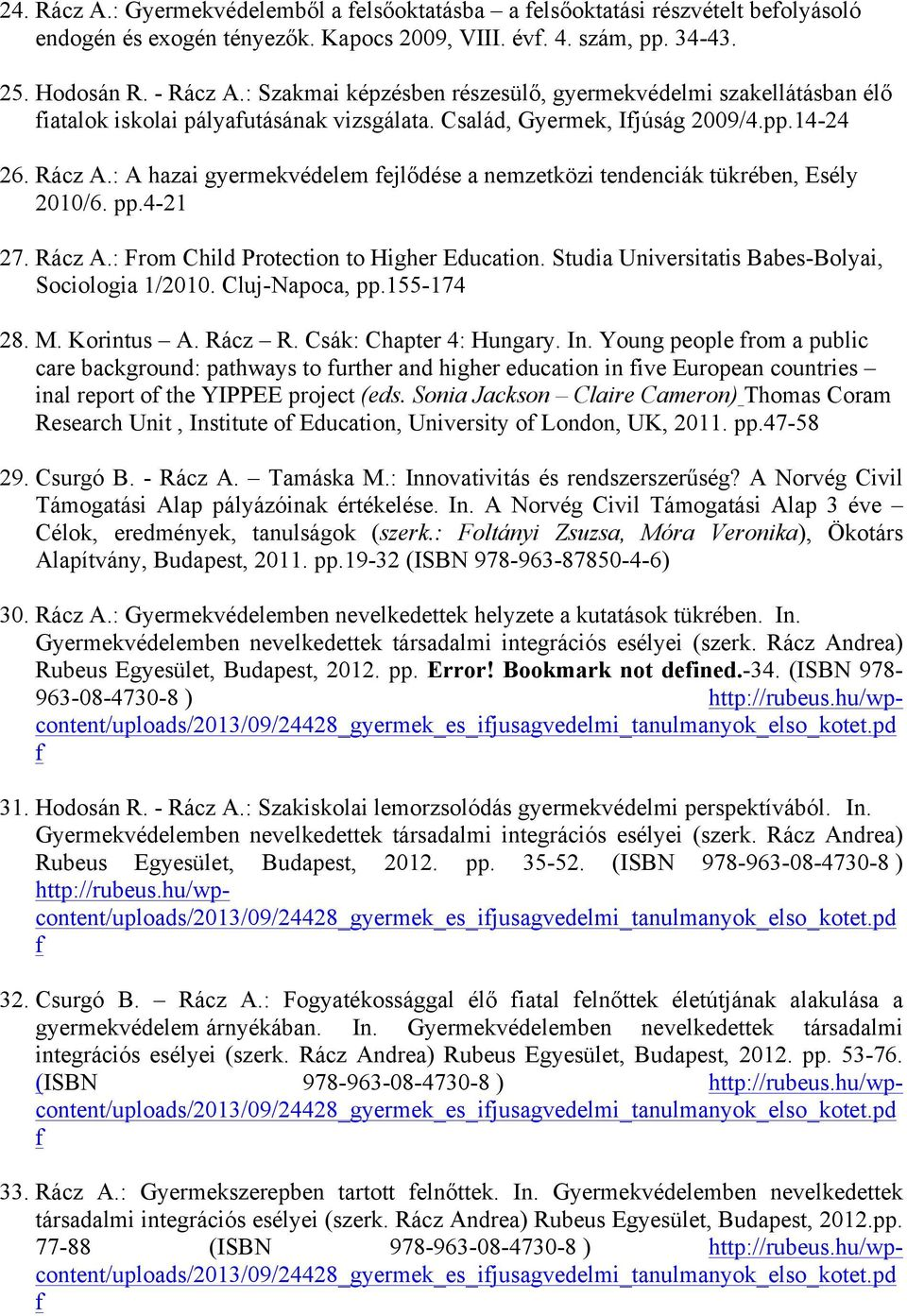 : A hazai gyermekvédelem ejlődése a nemzetközi tendenciák tükrében, Esély 2010/6. pp.4-21 27. Rácz A.: From Child Protection to Higher Education. Studia Universitatis Babes-Bolyai, Sociologia 1/2010.