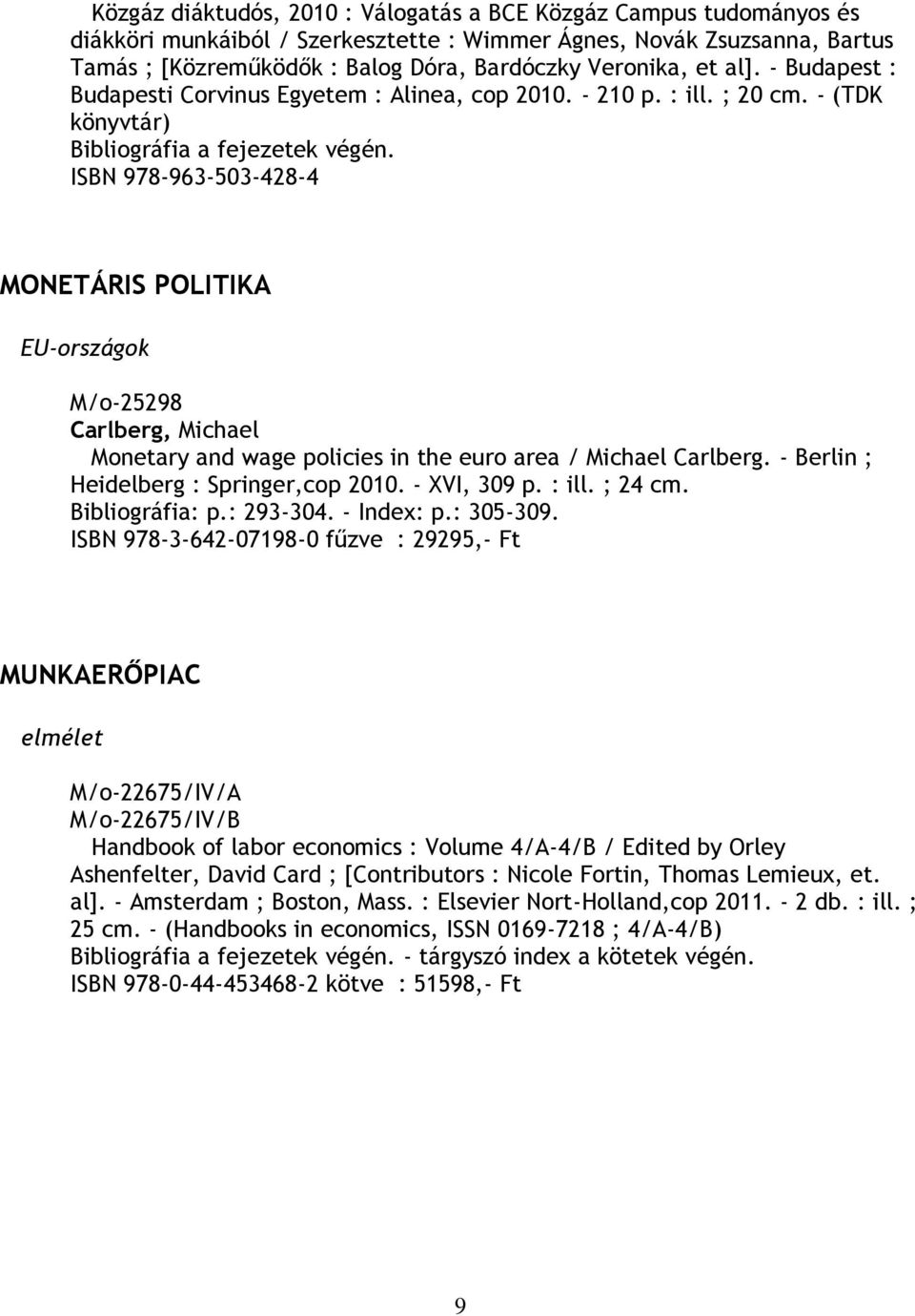 ISBN 978-963-503-428-4 MONETÁRIS POLITIKA EU-országok M/o-25298 Carlberg, Michael Monetary and wage policies in the euro area / Michael Carlberg. - Berlin ; Heidelberg : Springer,cop 2010.